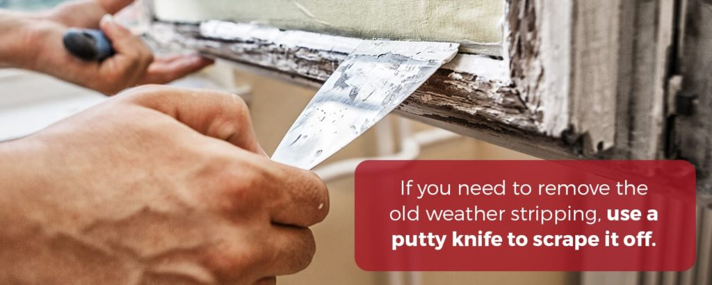 If you need to remove the old weather stripping, use a putty knife to scrape it off