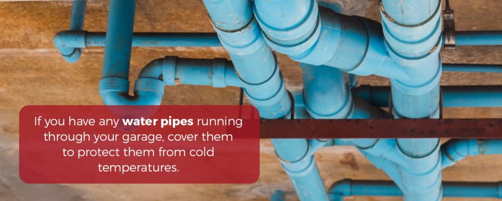 If you uhave any water pipes running through your garage, cover them to protect them from cold temperatures