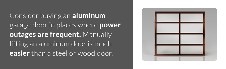 Consider buying an aluminum garage door in places where power outages are frequent. Manually lifting an aluminum door is much easier than a steel or wood door.