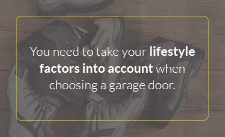You need to take your lifestyle factors into account when choosing a garage door