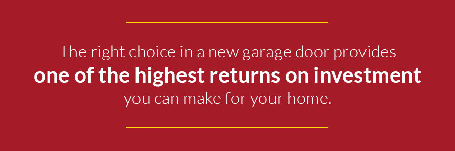 The right choice in an new garage door provides one of the highest returns on investment you can make for your home